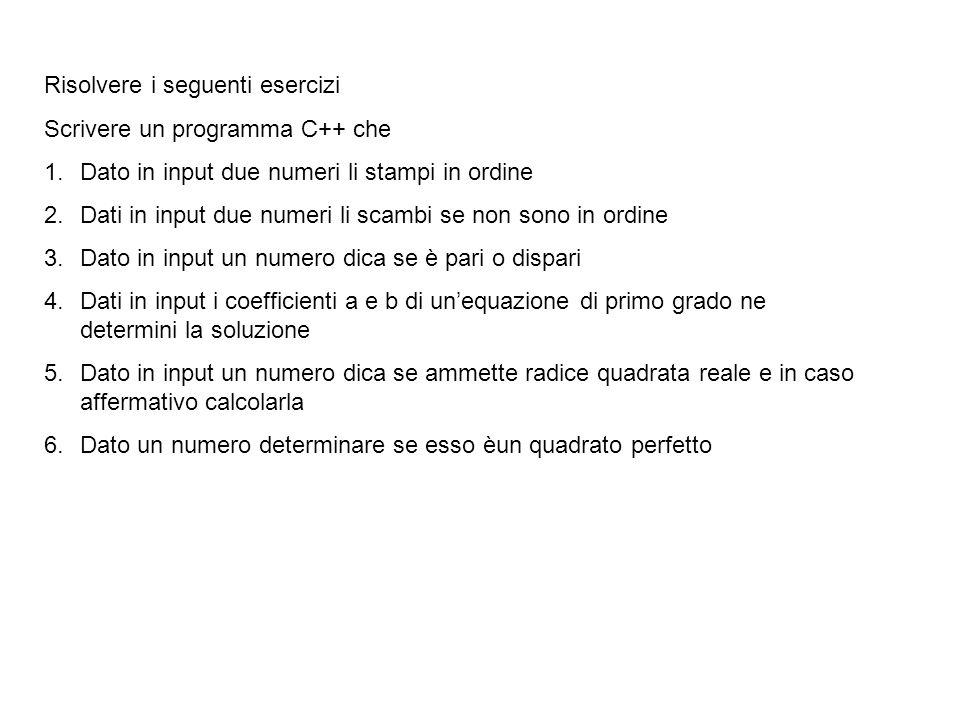 Risolvere i seguenti esercizi Scrivere un programma C++ che 1.Dato in input due numeri li stampi in ordine 2.Dati in input due numeri li scambi se non