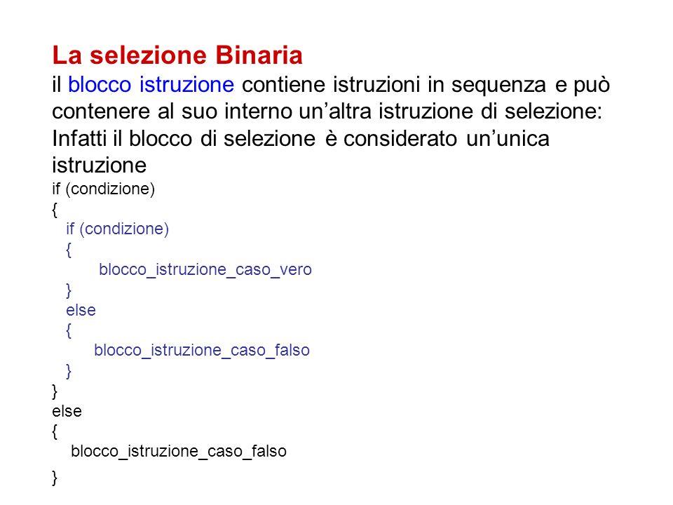 La selezione Binaria il blocco istruzione contiene istruzioni in sequenza e può contenere al suo interno unaltra istruzione di selezione: Infatti il b