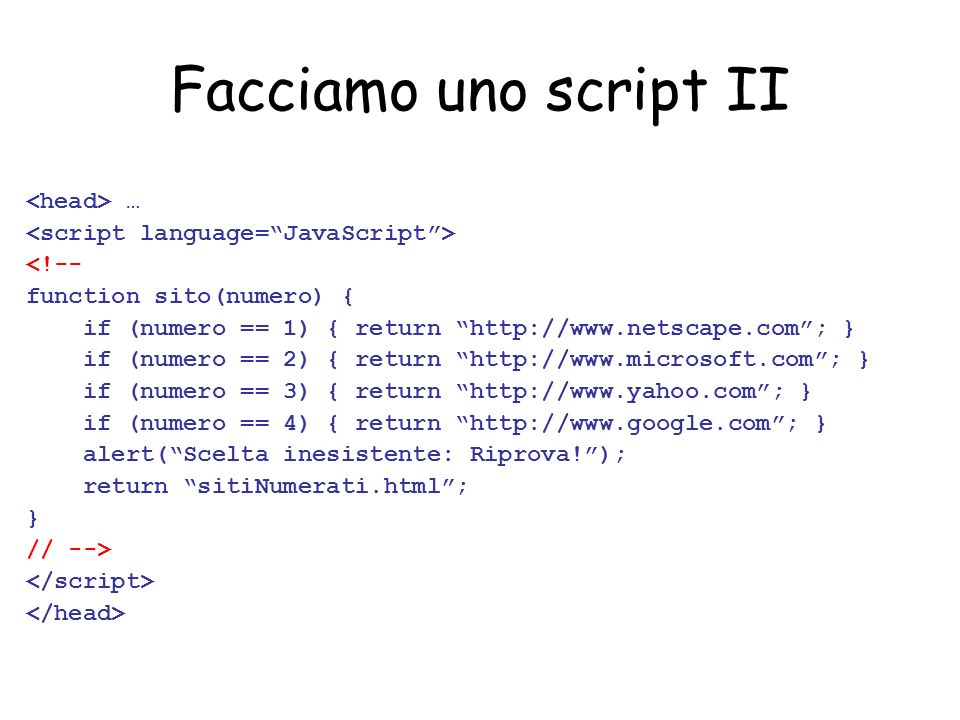 Facciamo uno script II … <!-- function sito(numero) { if (numero == 1) { return http://www.netscape.com; } if (numero == 2) { return http://www.microsoft.com; } if (numero == 3) { return http://www.yahoo.com; } if (numero == 4) { return http://www.google.com; } alert(Scelta inesistente: Riprova!); return sitiNumerati.html; } // -->
