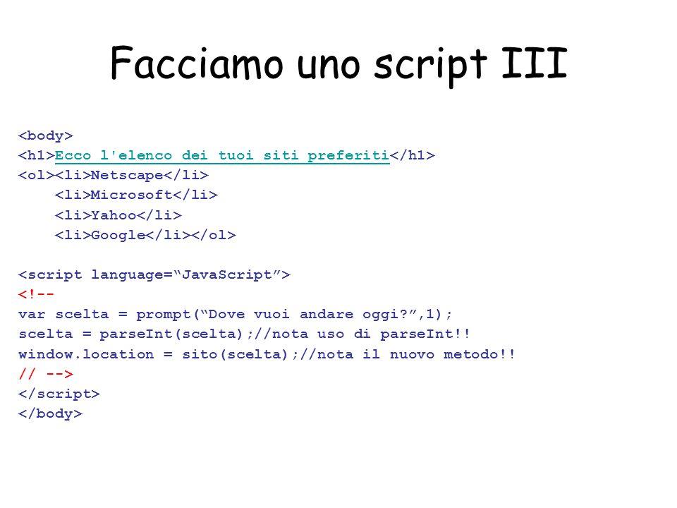 Facciamo uno script III Ecco l elenco dei tuoi siti preferiti Netscape Microsoft Yahoo Google <!-- var scelta = prompt(Dove vuoi andare oggi ,1); scelta = parseInt(scelta);//nota uso di parseInt!.