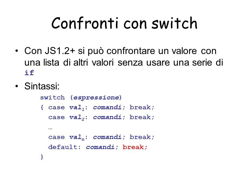 Confronti con switch Con JS1.2+ si può confrontare un valore con una lista di altri valori senza usare una serie di if Sintassi: switch (espressione) { case val 1 : comandi; break; case val 2 : comandi; break; … case val n : comandi; break; default: comandi; break; }