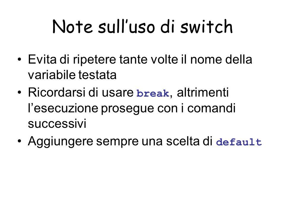 Note sulluso di switch Evita di ripetere tante volte il nome della variabile testata Ricordarsi di usare break, altrimenti lesecuzione prosegue con i