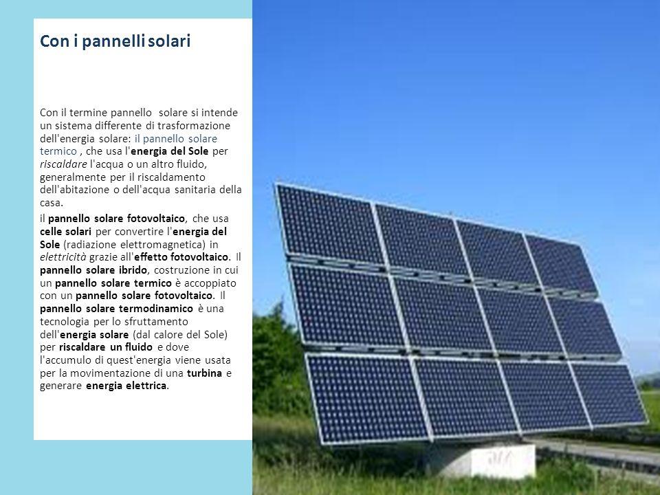 Con i pannelli solari Con il termine pannello solare si intende un sistema differente di trasformazione dell'energia solare: il pannello solare termic