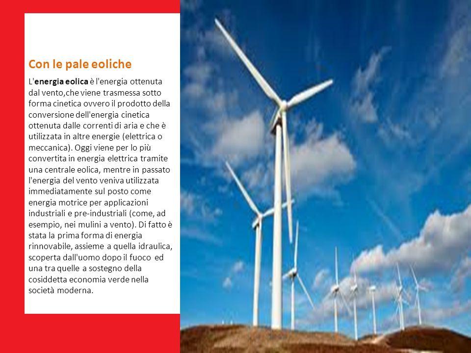 Con le pale eoliche L'energia eolica è l'energia ottenuta dal vento,che viene trasmessa sotto forma cinetica ovvero il prodotto della conversione dell