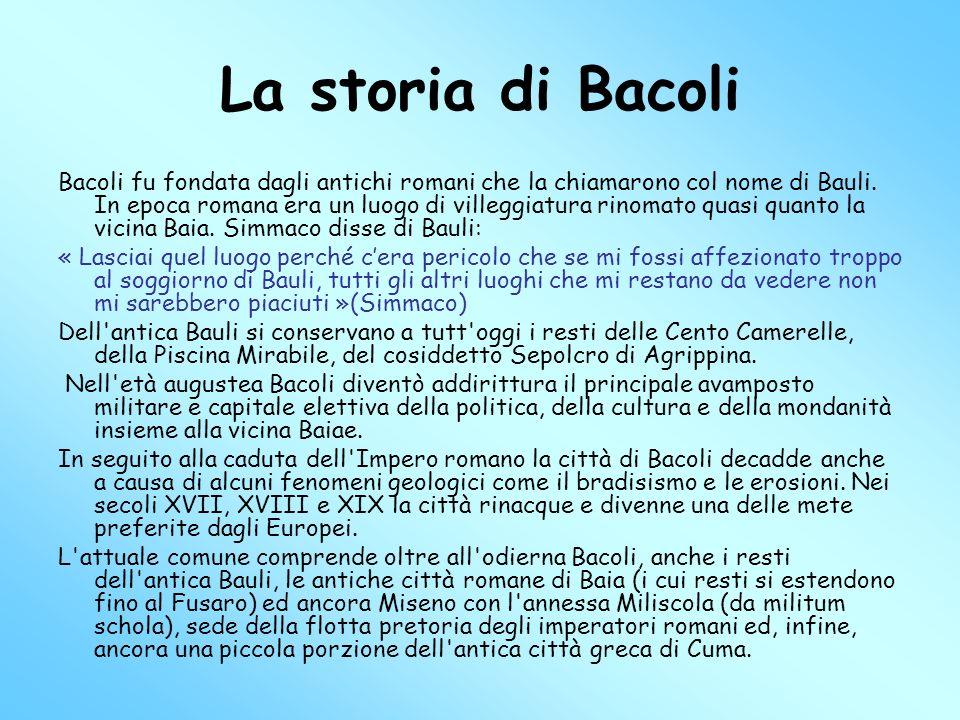 La storia di Bacoli Bacoli fu fondata dagli antichi romani che la chiamarono col nome di Bauli. In epoca romana era un luogo di villeggiatura rinomato