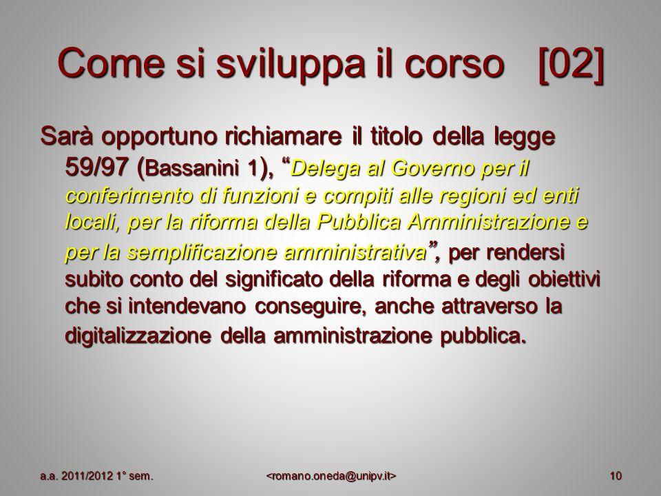 10 Come si sviluppa il corso [02] Sarà opportuno richiamare il titolo della legge 59/97 ( Bassanini 1 ), Delega al Governo per il conferimento di funz