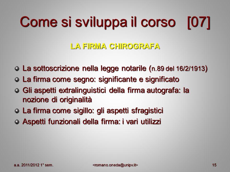15 Come si sviluppa il corso [07] LA FIRMA CHIROGRAFA La sottoscrizione nella legge notarile ( n.89 del 16/2/1913 ) La firma come segno: significante