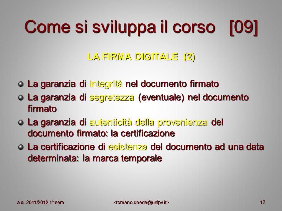 17 Come si sviluppa il corso [09] LA FIRMA DIGITALE (2) La garanzia di integrità nel documento firmato La garanzia di segretezza (eventuale) nel docum