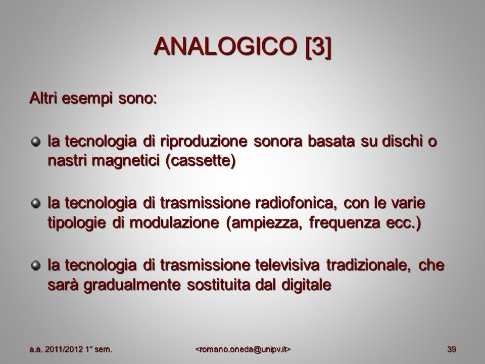 39 ANALOGICO [3] Altri esempi sono: la tecnologia di riproduzione sonora basata su dischi o nastri magnetici (cassette) la tecnologia di trasmissione