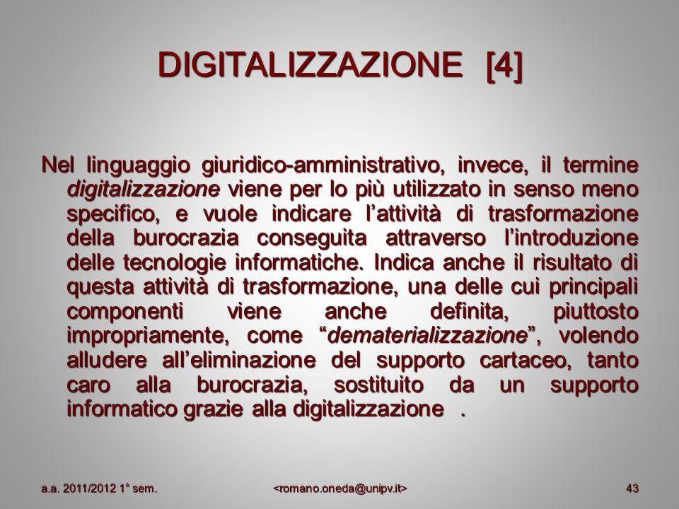 43 DIGITALIZZAZIONE [4] Nel linguaggio giuridico-amministrativo, invece, il termine digitalizzazione viene per lo più utilizzato in senso meno specifi