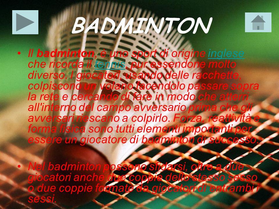 BADMINTON Il badminton, è uno sport di origine inglese che ricorda il tennis, pur essendone molto diverso. I giocatori, usando delle racchette, colpis