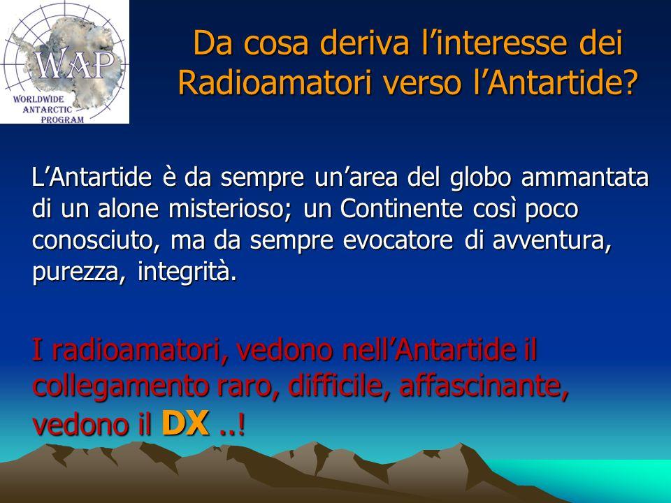 Da cosa deriva linteresse dei Radioamatori verso lAntartide? LAntartide è da sempre unarea del globo ammantata di un alone misterioso; un Continente c