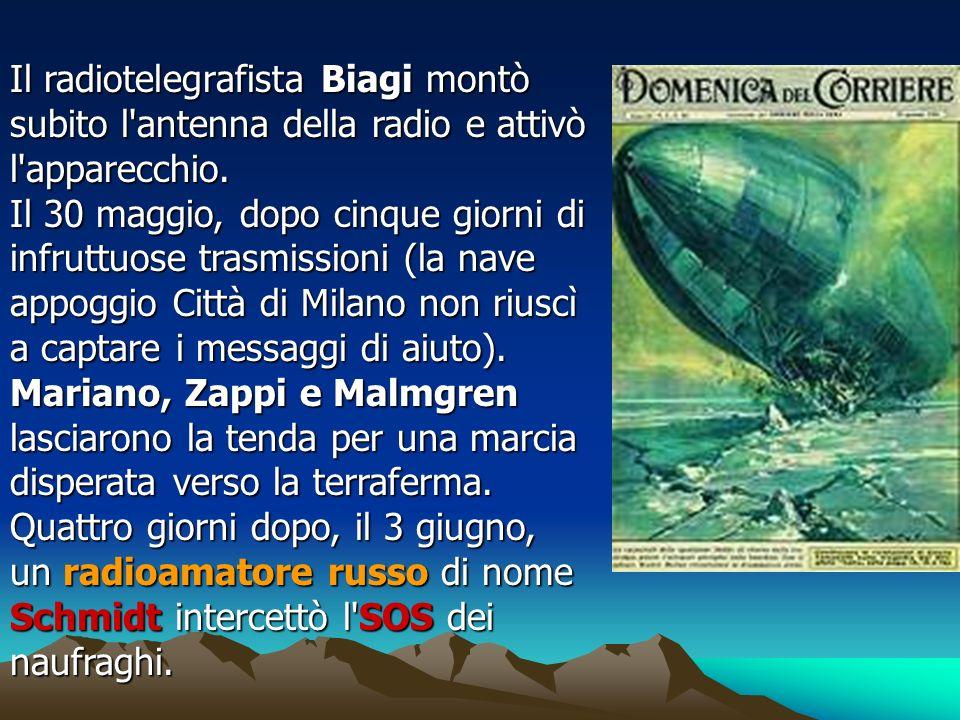 Il radiotelegrafista Biagi montò subito l'antenna della radio e attivò l'apparecchio. Il 30 maggio, dopo cinque giorni di infruttuose trasmissioni (la