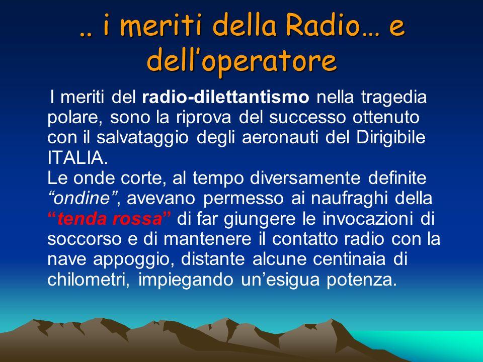 .. i meriti della Radio… e delloperatore I meriti del radio-dilettantismo nella tragedia polare, sono la riprova del successo ottenuto con il salvatag