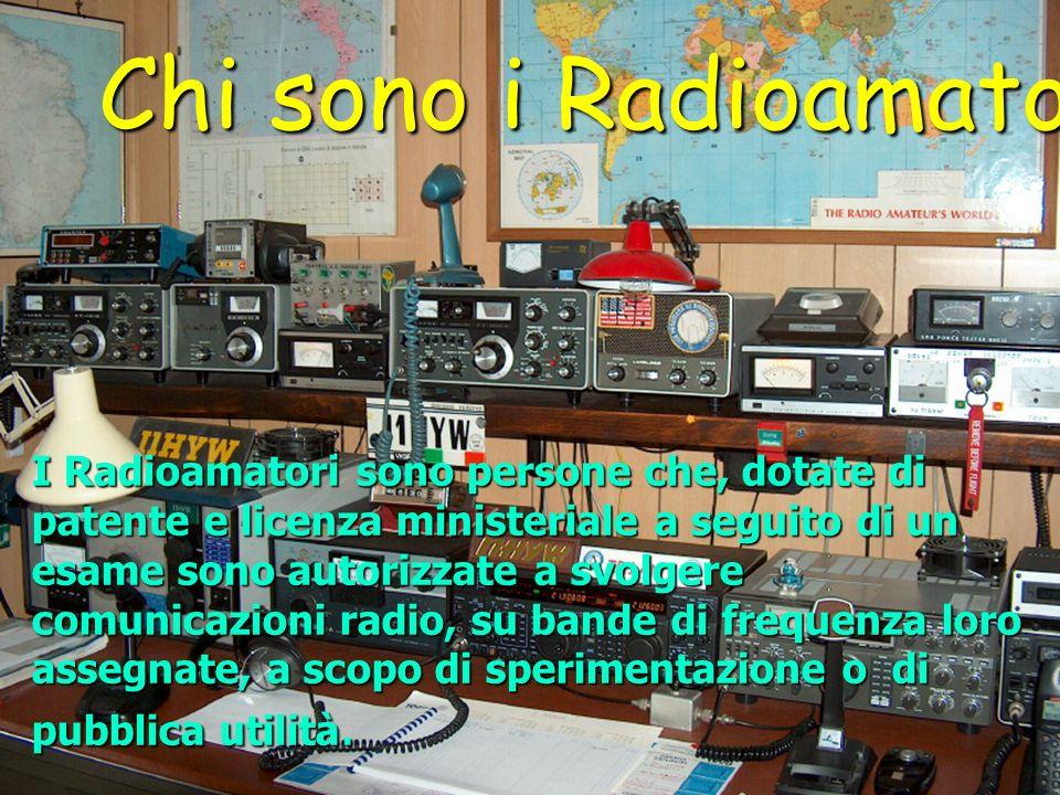 Chi sono i Radioamatori I Radioamatori sono persone che, dotate di patente e licenza ministeriale a seguito di un esame sono autorizzate a svolgere co