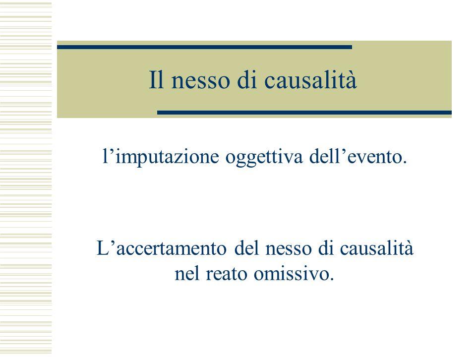 Il nesso di causalità limputazione oggettiva dellevento. Laccertamento del nesso di causalità nel reato omissivo.