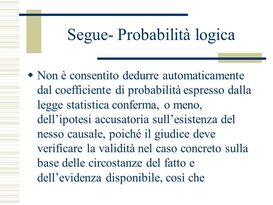 Segue- Probabilità logica Non è consentito dedurre automaticamente dal coefficiente di probabilità espresso dalla legge statistica conferma, o meno, d