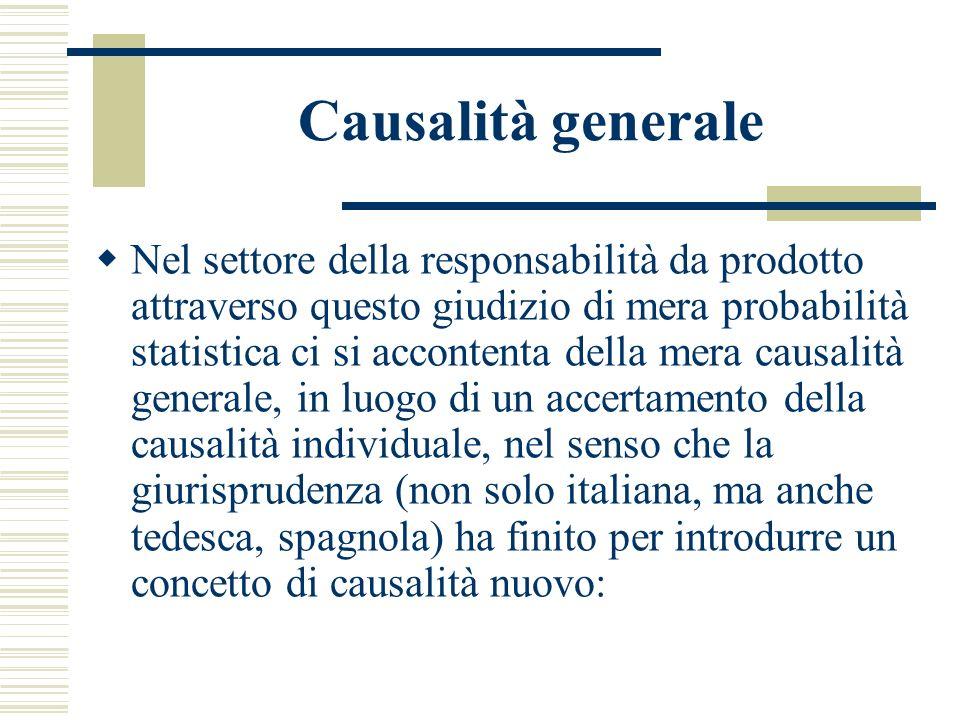 Causalità generale Nel settore della responsabilità da prodotto attraverso questo giudizio di mera probabilità statistica ci si accontenta della mera