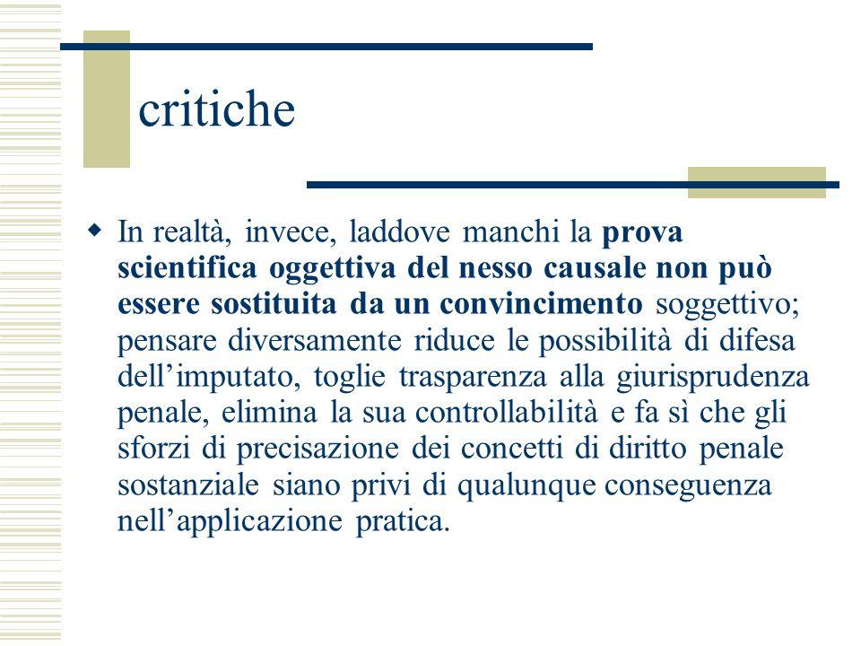 critiche In realtà, invece, laddove manchi la prova scientifica oggettiva del nesso causale non può essere sostituita da un convincimento soggettivo;