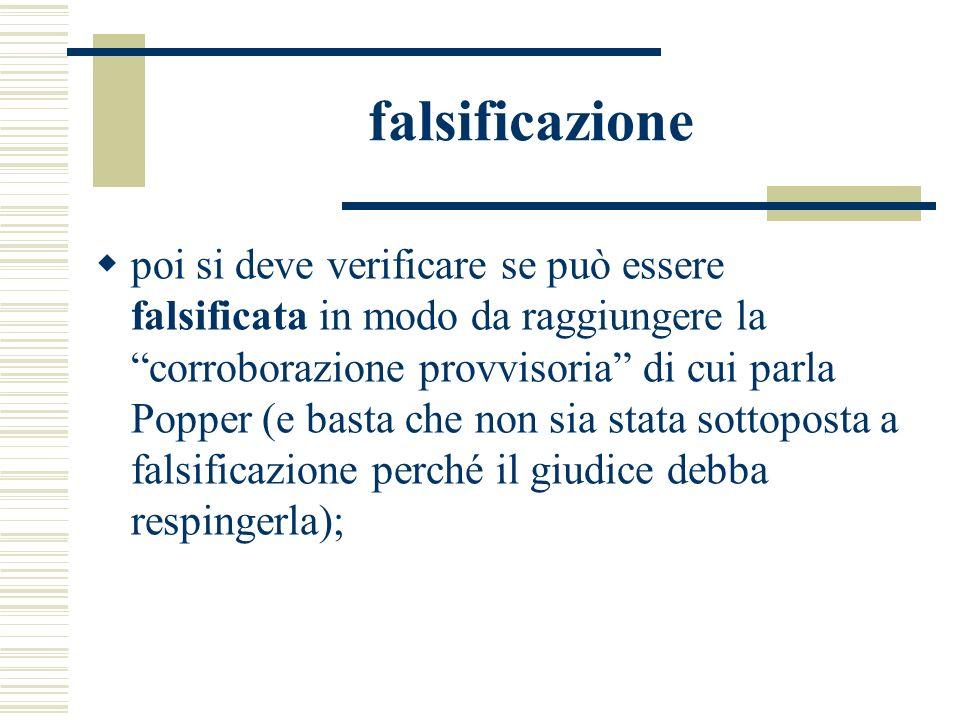 falsificazione poi si deve verificare se può essere falsificata in modo da raggiungere la corroborazione provvisoria di cui parla Popper (e basta che