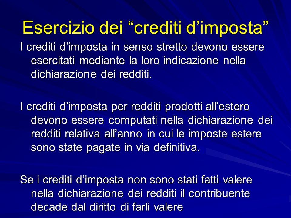 Esercizio dei crediti dimposta I crediti dimposta in senso stretto devono essere esercitati mediante la loro indicazione nella dichiarazione dei redditi.