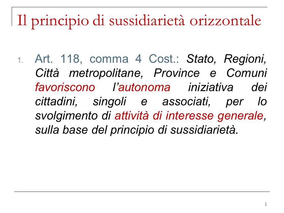 2 Il principio di sussidiarietà orizzontale Mentre il principio di sussidiarietà in senso verticale riguarda le relazioni tra pubblici poteri il principio di sussidiarietà in senso orizzontale riguarda il rapporto tra pubblici poteri e privati.