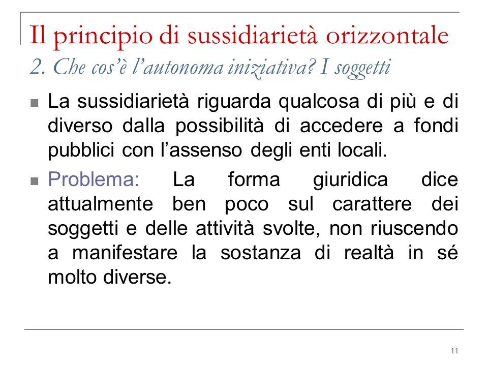11 Il principio di sussidiarietà orizzontale 2. Che cosè lautonoma iniziativa? I soggetti La sussidiarietà riguarda qualcosa di più e di diverso dalla