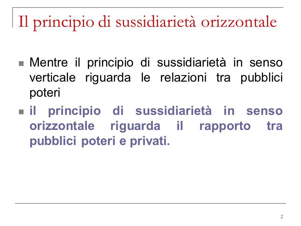 2 Il principio di sussidiarietà orizzontale Mentre il principio di sussidiarietà in senso verticale riguarda le relazioni tra pubblici poteri il princ