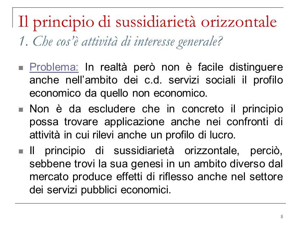8 Il principio di sussidiarietà orizzontale 1. Che cosè attività di interesse generale? Problema: In realtà però non è facile distinguere anche nellam