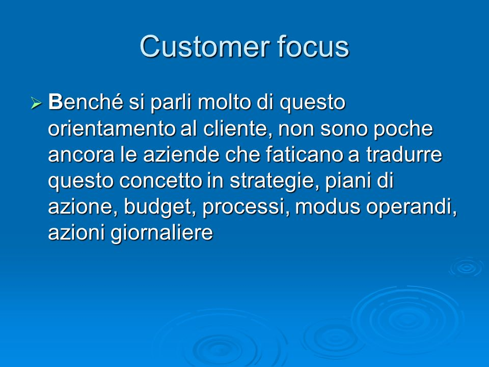 Customer focus Benché si parli molto di questo orientamento al cliente, non sono poche ancora le aziende che faticano a tradurre questo concetto in st