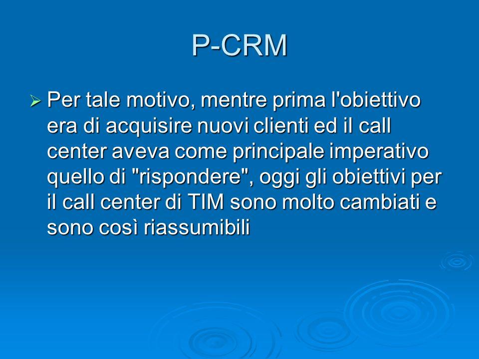 P-CRM Per tale motivo, mentre prima l'obiettivo era di acquisire nuovi clienti ed il call center aveva come principale imperativo quello di
