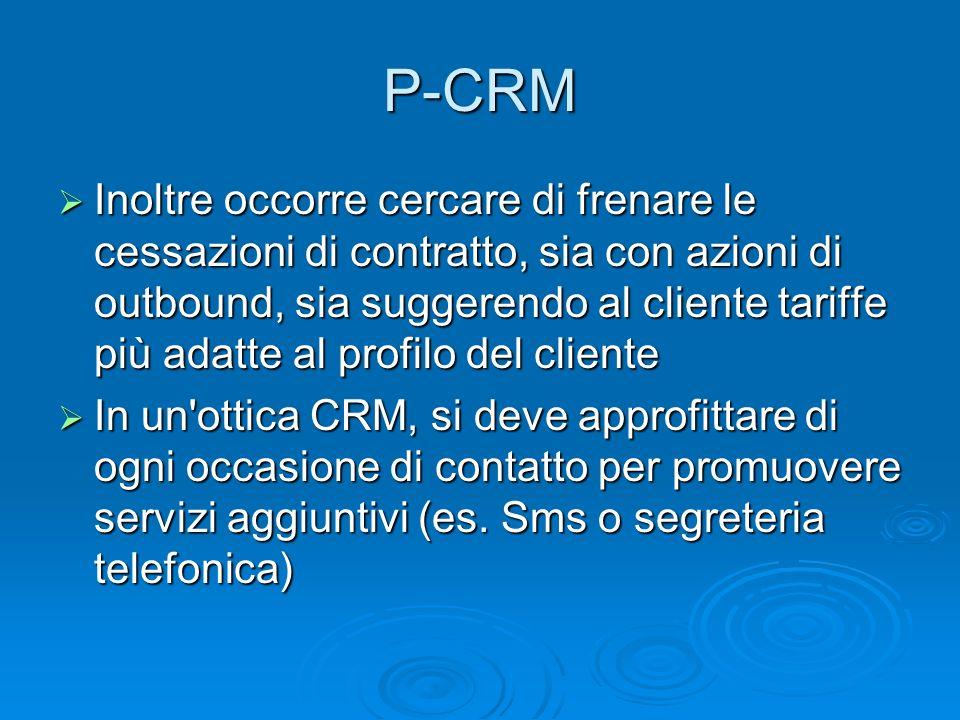 P-CRM Inoltre occorre cercare di frenare le cessazioni di contratto, sia con azioni di outbound, sia suggerendo al cliente tariffe più adatte al profi