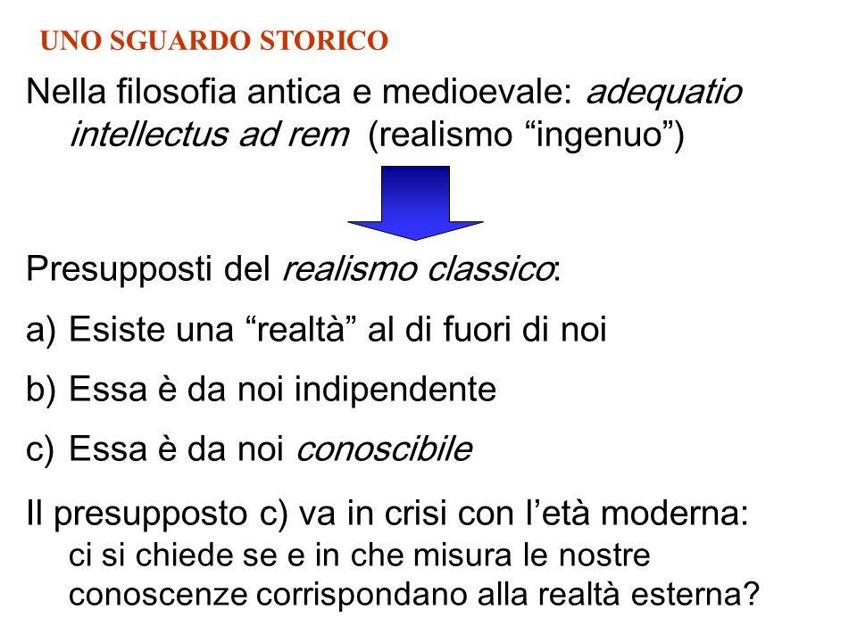 Nella filosofia antica e medioevale: adequatio intellectus ad rem (realismo ingenuo) Presupposti del realismo classico: a)Esiste una realtà al di fuor