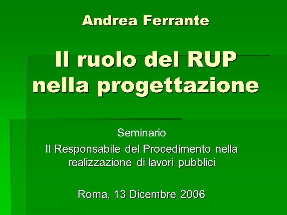 Andrea Ferrante Il ruolo del RUP nella progettazione Seminario Il Responsabile del Procedimento nella realizzazione di lavori pubblici Roma, 13 Dicemb