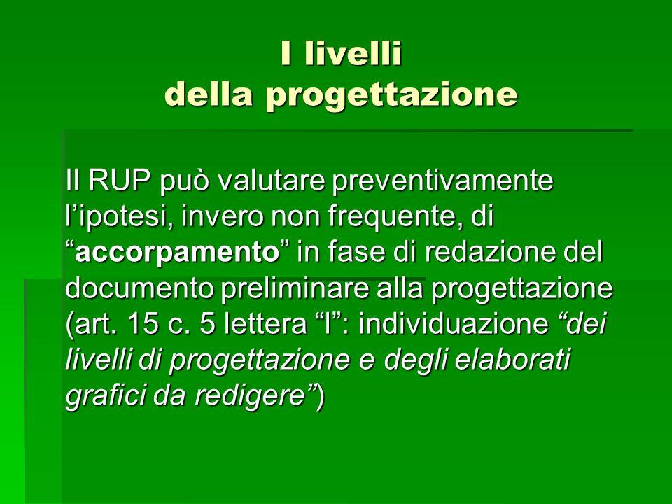 I livelli della progettazione Il RUP può valutare preventivamente lipotesi, invero non frequente, diaccorpamento in fase di redazione del documento pr