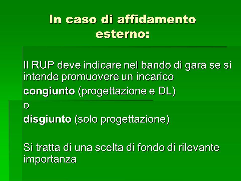 In caso di affidamento esterno: Il RUP deve indicare nel bando di gara se si intende promuovere un incarico congiunto (progettazione e DL) o disgiunto
