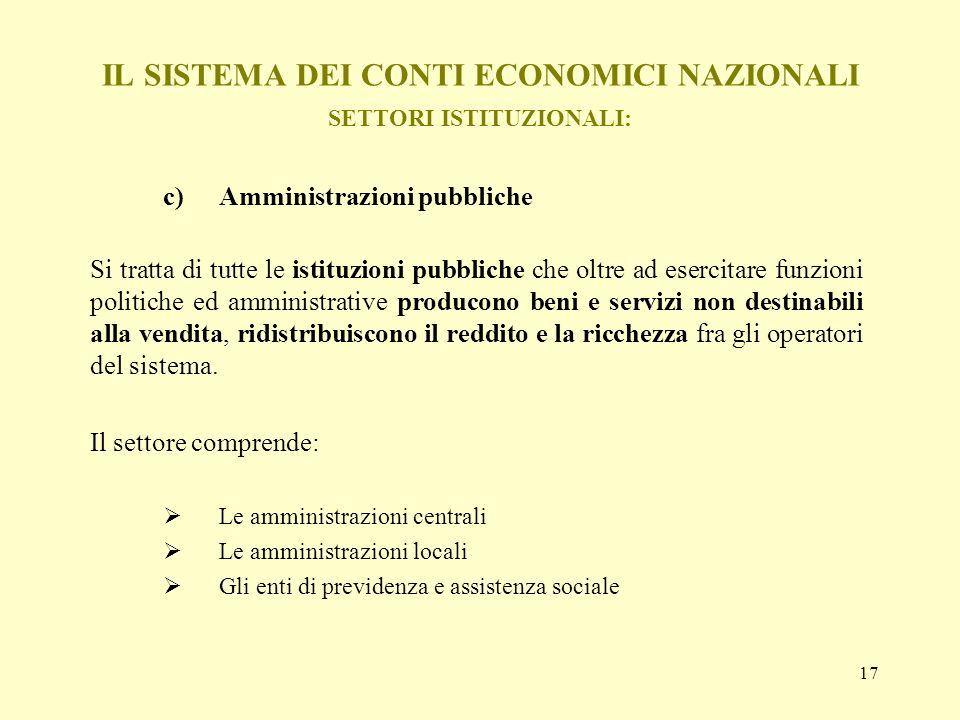 17 IL SISTEMA DEI CONTI ECONOMICI NAZIONALI SETTORI ISTITUZIONALI: c)Amministrazioni pubbliche Si tratta di tutte le istituzioni pubbliche che oltre a