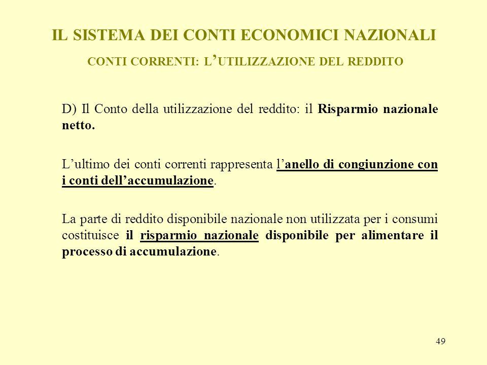 49 IL SISTEMA DEI CONTI ECONOMICI NAZIONALI CONTI CORRENTI: L UTILIZZAZIONE DEL REDDITO D) Il Conto della utilizzazione del reddito: il Risparmio nazi