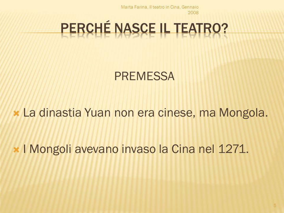 PREMESSA La dinastia Yuan non era cinese, ma Mongola. I Mongoli avevano invaso la Cina nel 1271. Marta Farina, Il teatro in Cina, Gennaio 2008 5
