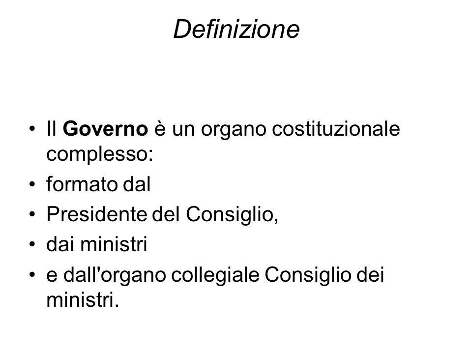 Definizione Il Governo è un organo costituzionale complesso: formato dal Presidente del Consiglio, dai ministri e dall'organo collegiale Consiglio dei