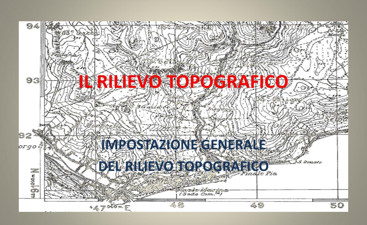 IL RILIEVO TOPOGRAFICO IMPOSTAZIONE GENERALE DEL RILIEVO TOPOGRAFICO
