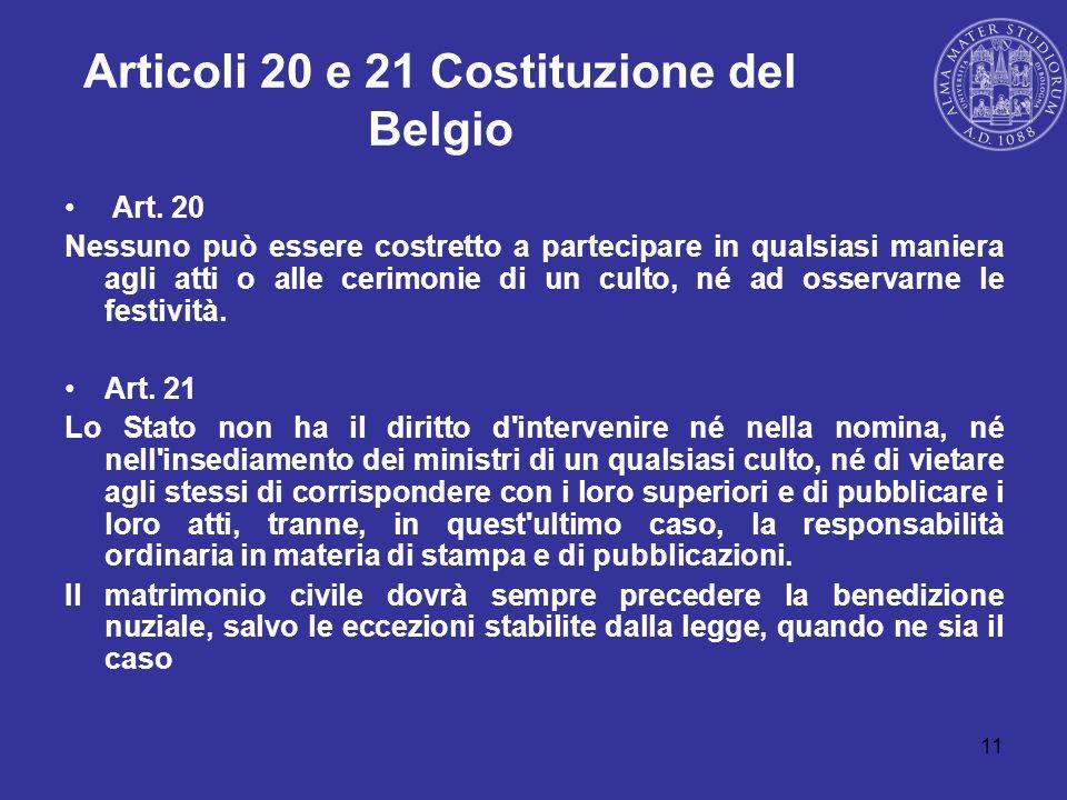 11 Articoli 20 e 21 Costituzione del Belgio Art. 20 Nessuno può essere costretto a partecipare in qualsiasi maniera agli atti o alle cerimonie di un c