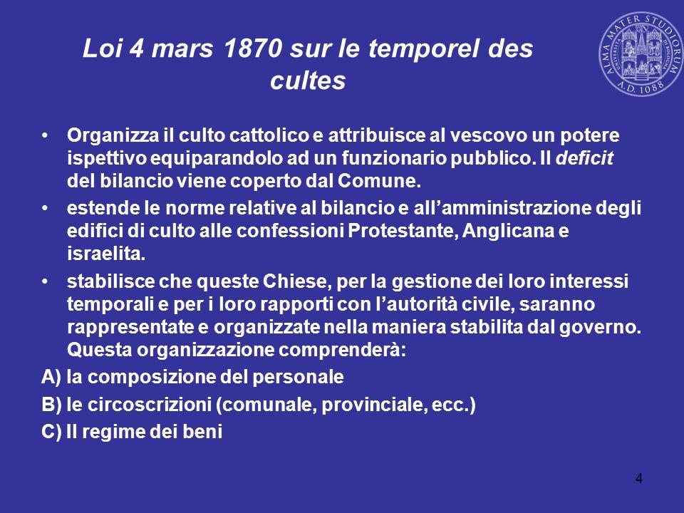 4 Loi 4 mars 1870 sur le temporel des cultes Organizza il culto cattolico e attribuisce al vescovo un potere ispettivo equiparandolo ad un funzionario