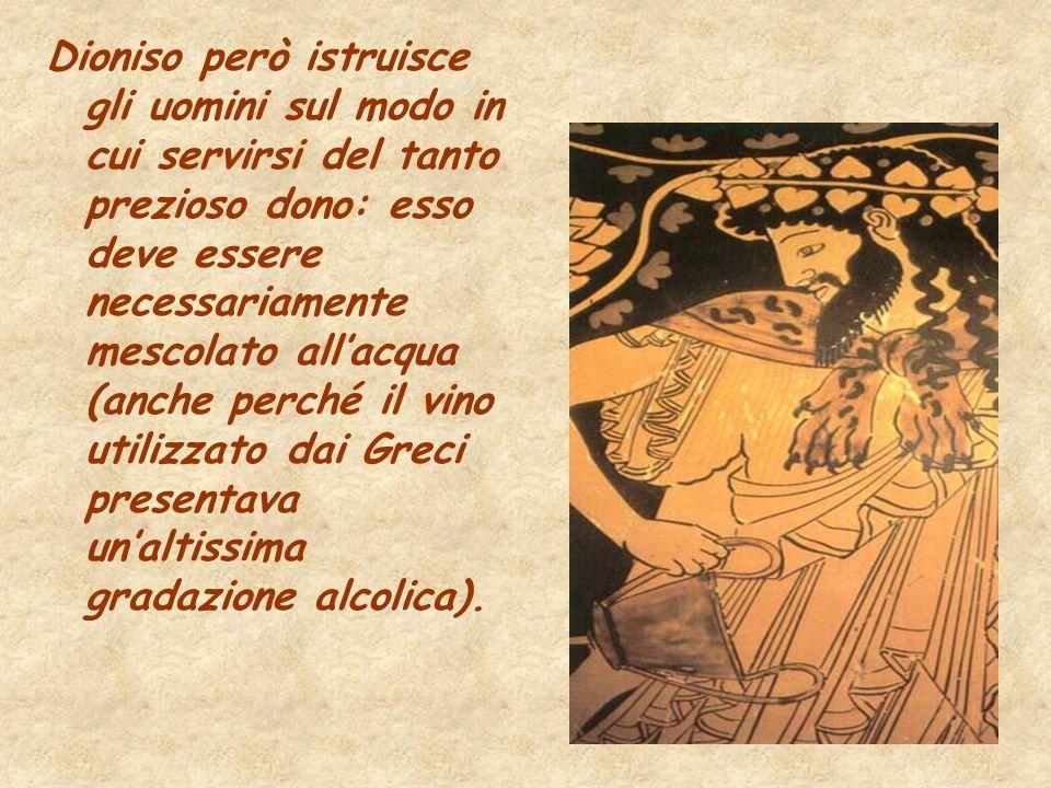 Dioniso però istruisce gli uomini sul modo in cui servirsi del tanto prezioso dono: esso deve essere necessariamente mescolato allacqua (anche perché