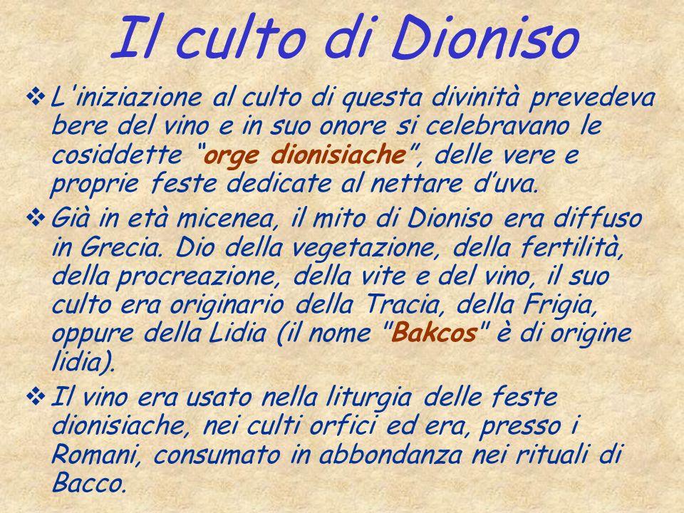 Il culto di Dioniso L'iniziazione al culto di questa divinità prevedeva bere del vino e in suo onore si celebravano le cosiddette orge dionisiache, de