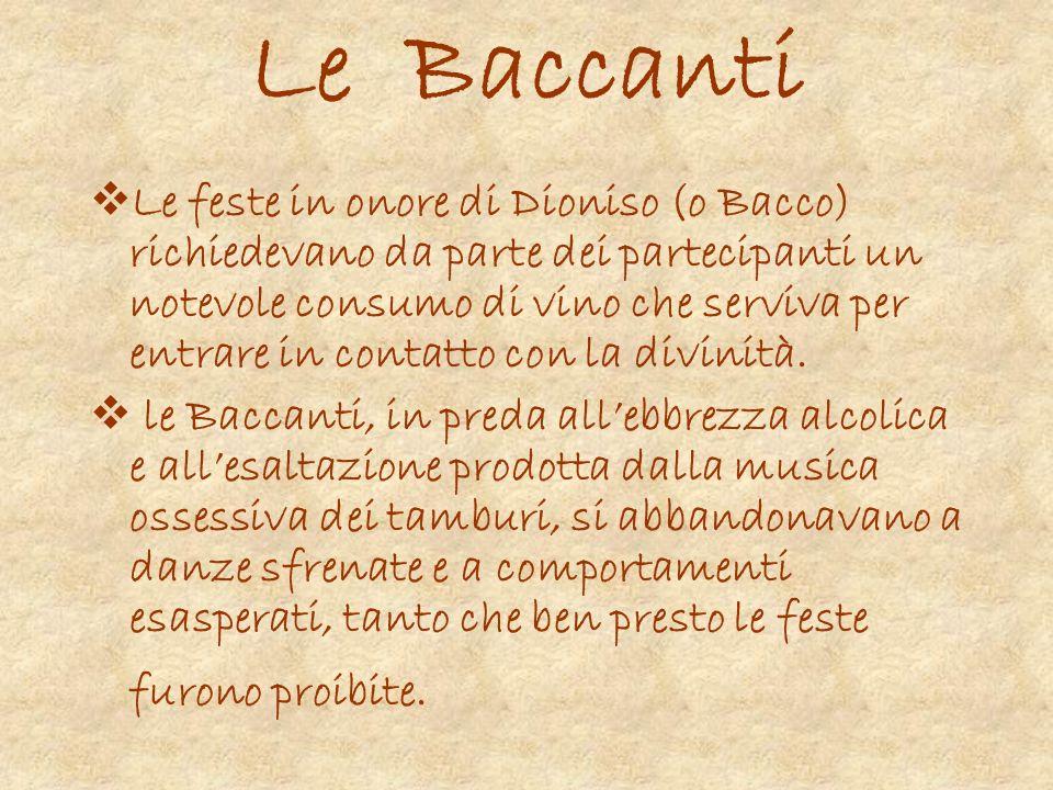 Le Baccanti Le feste in onore di Dioniso (o Bacco) richiedevano da parte dei partecipanti un notevole consumo di vino che serviva per entrare in conta