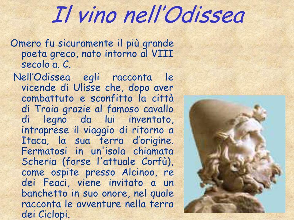 Il vino nellOdissea Omero fu sicuramente il più grande poeta greco, nato intorno al VIII secolo a. C. NellOdissea egli racconta le vicende di Ulisse c