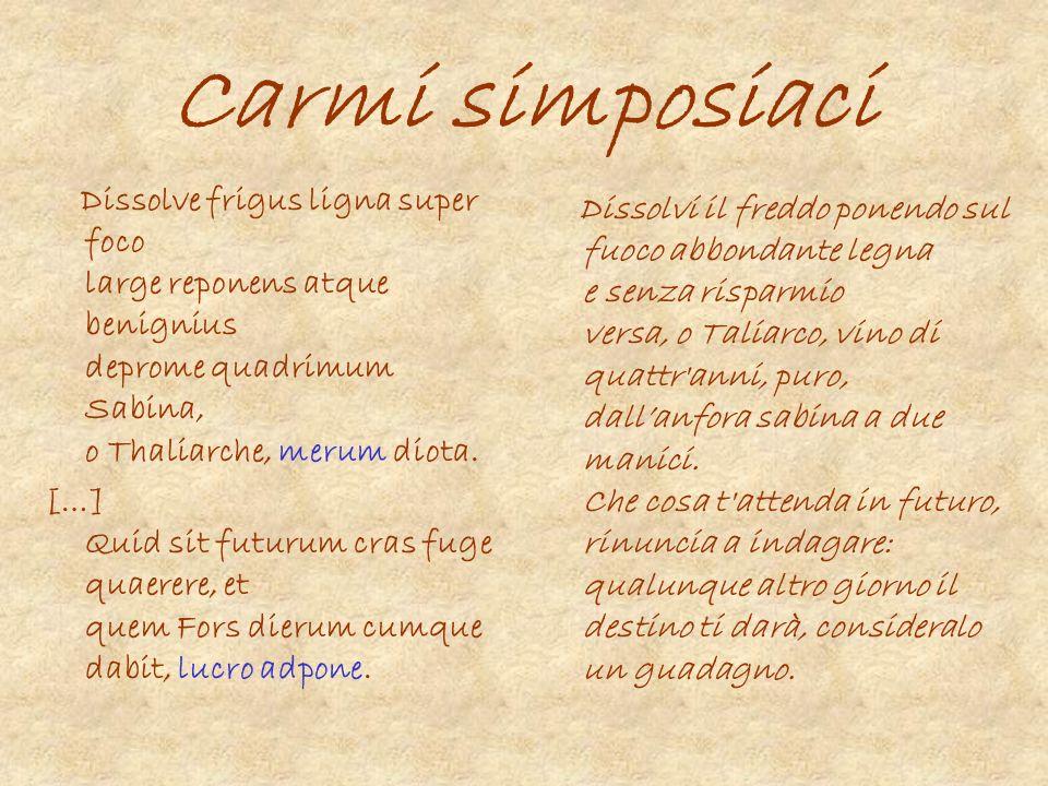 Carmi simposiaci Dissolve frigus ligna super foco large reponens atque benignius deprome quadrimum Sabina, o Thaliarche, merum diota. […] Quid sit fut