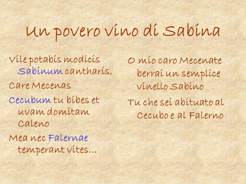 Un povero vino di Sabina Vile potabis modicis Sabinum cantharis, Care Mecenas Cecubum tu bibes et uvam domitam Caleno Mea nec Falernae temperant vites
