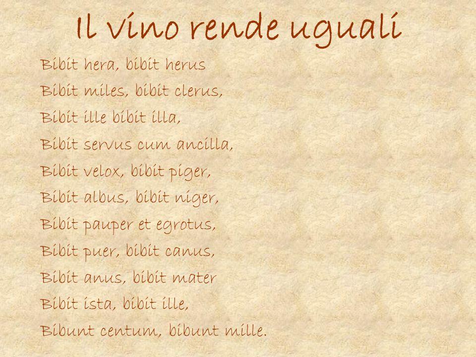 Il vino rende uguali Bibit hera, bibit herus Bibit miles, bibit clerus, Bibit ille bibit illa, Bibit servus cum ancilla, Bibit velox, bibit piger, Bib